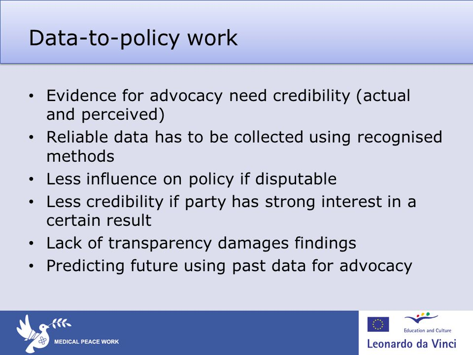 Data-to-policy work Evidence for advocacy need credibility (actual and perceived) Reliable data has to be collected using recognised methods Less influence on policy if disputable Less credibility if party has strong interest in a certain result Lack of transparency damages findings Predicting future using past data for advocacy