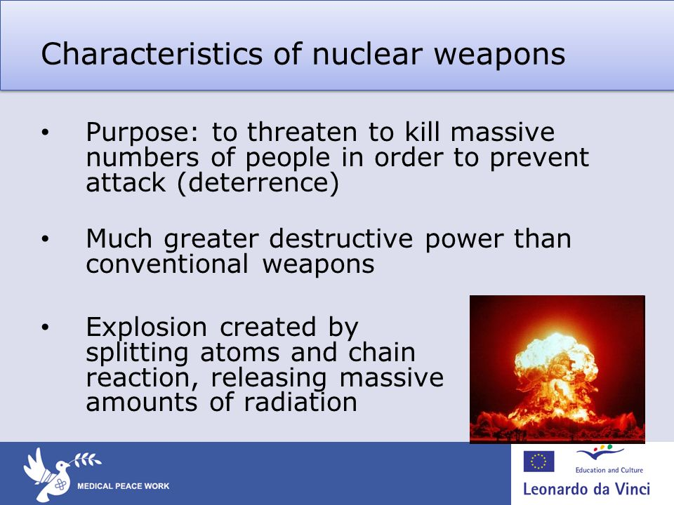 Characteristics of nuclear weapons Purpose: to threaten to kill massive numbers of people in order to prevent attack (deterrence) Much greater destructive power than conventional weapons Explosion created by splitting atoms and chain reaction, releasing massive amounts of radiation