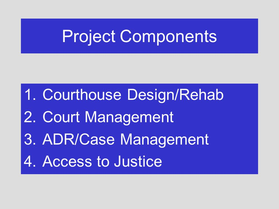 Project Components 1.Courthouse Design/Rehab 2.Court Management 3.ADR/Case Management 4.Access to Justice