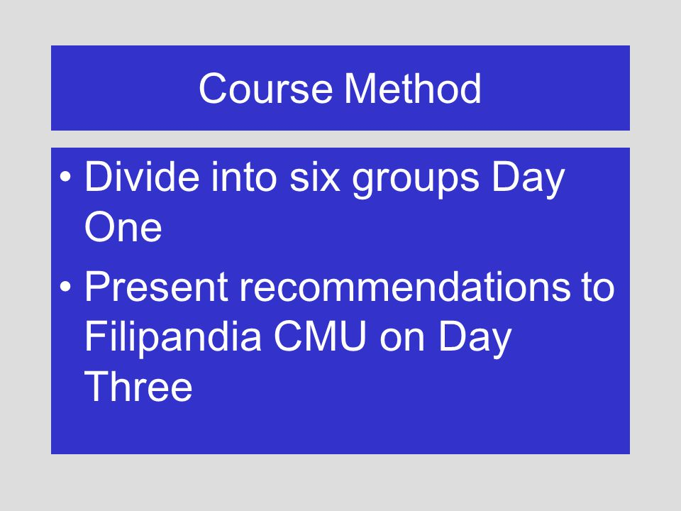 Course Method Divide into six groups Day One Present recommendations to Filipandia CMU on Day Three