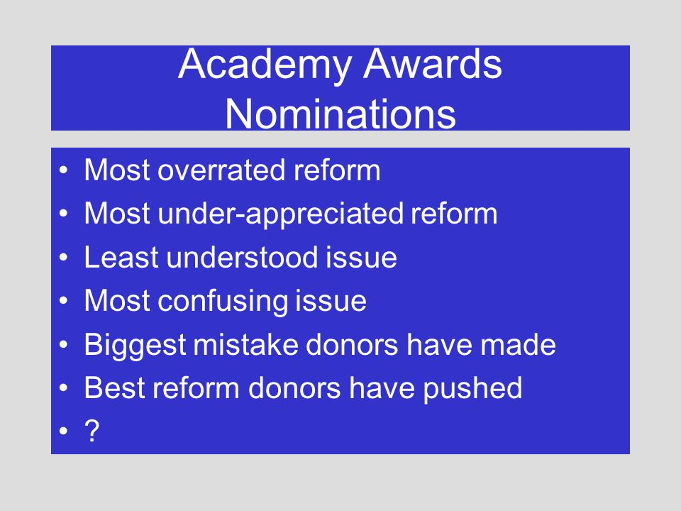 Academy Awards Nominations Most overrated reform Most under-appreciated reform Least understood issue Most confusing issue Biggest mistake donors have made Best reform donors have pushed