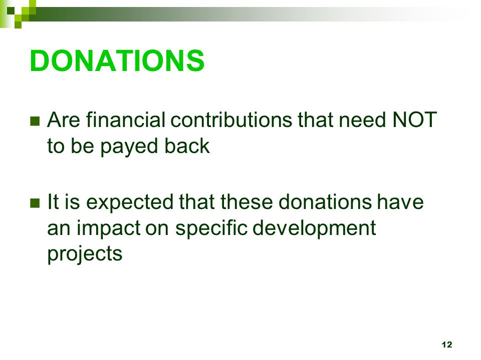 12 DONATIONS Are financial contributions that need NOT to be payed back It is expected that these donations have an impact on specific development projects