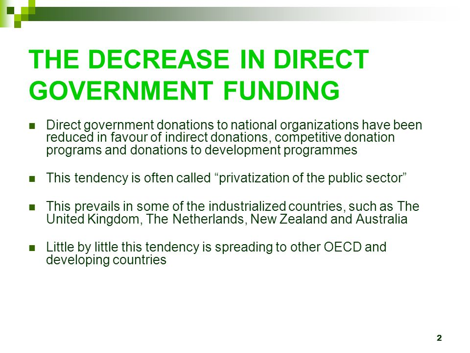 2 THE DECREASE IN DIRECT GOVERNMENT FUNDING Direct government donations to national organizations have been reduced in favour of indirect donations, competitive donation programs and donations to development programmes This tendency is often called privatization of the public sector This prevails in some of the industrialized countries, such as The United Kingdom, The Netherlands, New Zealand and Australia Little by little this tendency is spreading to other OECD and developing countries