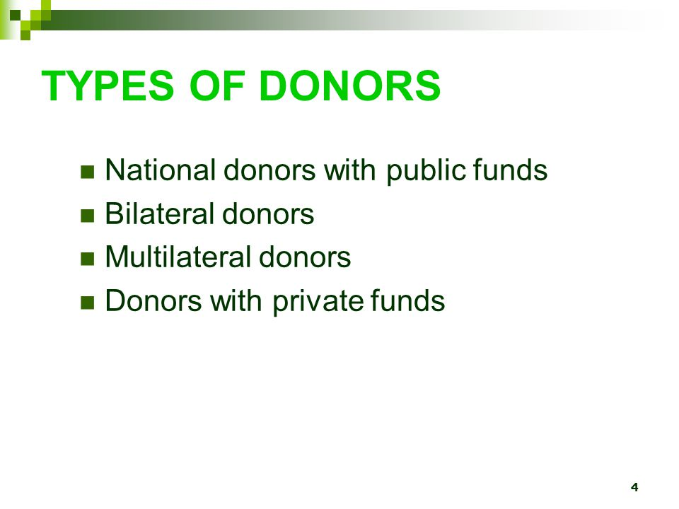 4 TYPES OF DONORS National donors with public funds Bilateral donors Multilateral donors Donors with private funds