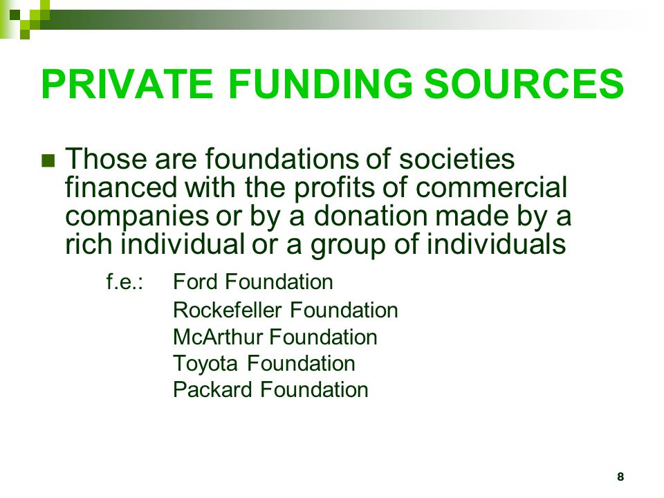 8 PRIVATE FUNDING SOURCES Those are foundations of societies financed with the profits of commercial companies or by a donation made by a rich individual or a group of individuals f.e.: Ford Foundation Rockefeller Foundation McArthur Foundation Toyota Foundation Packard Foundation