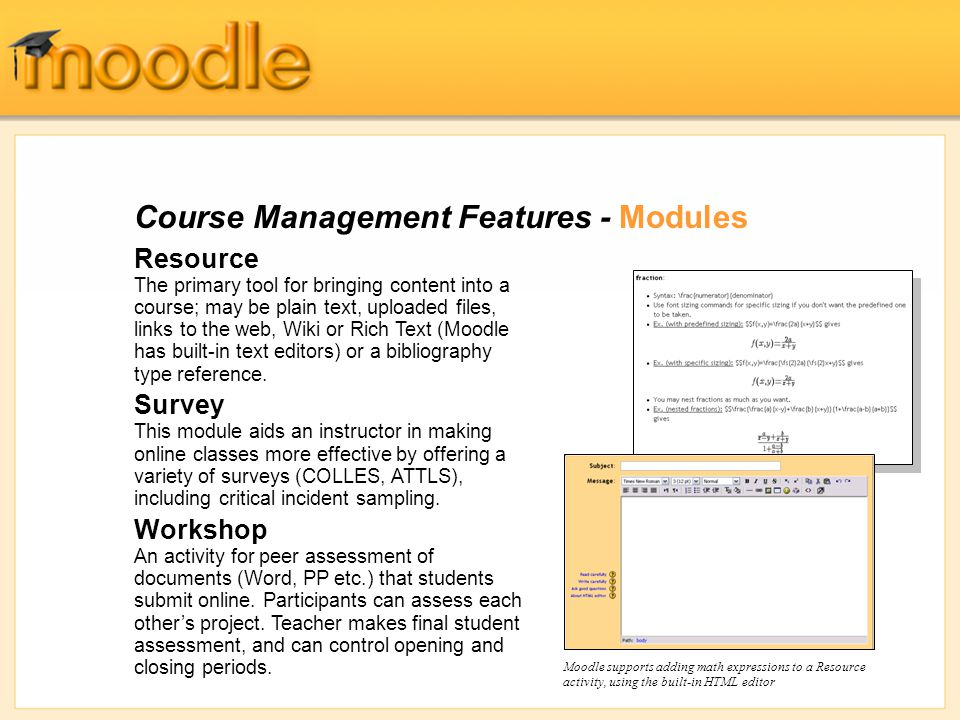 Course Management Features - Modules Resource The primary tool for bringing content into a course; may be plain text, uploaded files, links to the web, Wiki or Rich Text (Moodle has built-in text editors) or a bibliography type reference.