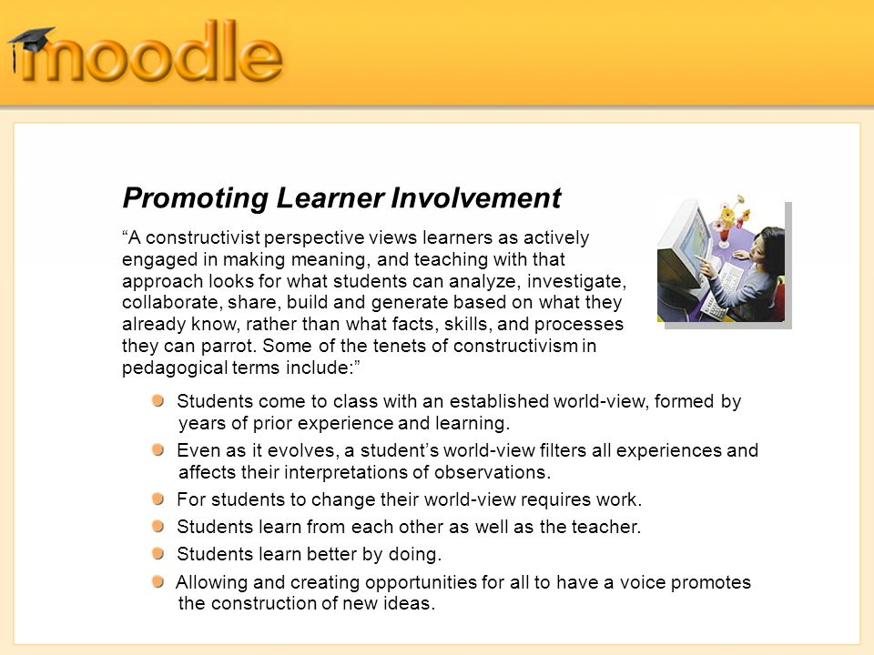 Promoting Learner Involvement A constructivist perspective views learners as actively engaged in making meaning, and teaching with that approach looks for what students can analyze, investigate, collaborate, share, build and generate based on what they already know, rather than what facts, skills, and processes they can parrot.