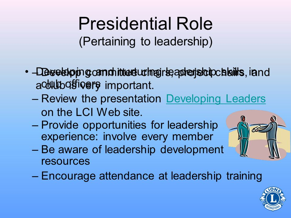Presidential Role (Pertaining to leadership) Capitalize on leadership potential as the club president –Build a shared vision among club members –Guide/encourage members toward reaching the clubs goals –Remember, every member has an important role to fill, working together will fill the clubs potential –Lead by example Follow the Lions Code of EthicsLions Code of Ethics