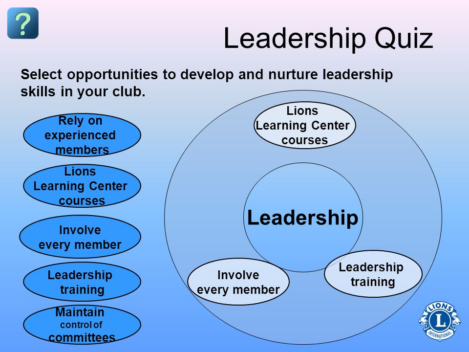 Leadership Leadership Quiz Rely on experienced members Leadership training Involve every member Lions Learning Center courses Maintain control of committees Select opportunities to develop and nurture leadership skills in your club.