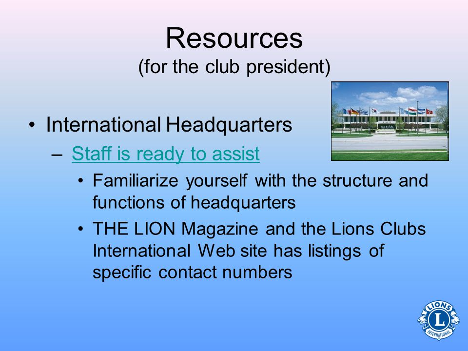 Resources (for the club president) Lions Clubs International Web site –Essential tools for club officers Club Resource Center Leadership Development Program information Club supplies (ordering) Membership reporting area