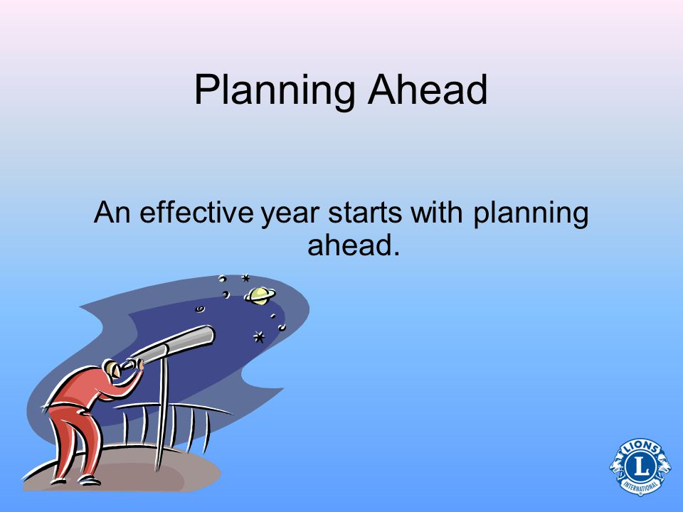 Planning Ahead An effective year starts with planning ahead.