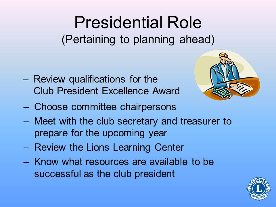 Presidential Role (Pertaining to planning ahead) Before the club presidents term begins, he or she should: –Understand member motivation and needs –Review the Club Officer Manual –Review how to conduct efficient, well planned meetings –Plan to participate in multiple district or district event, convention, etc…