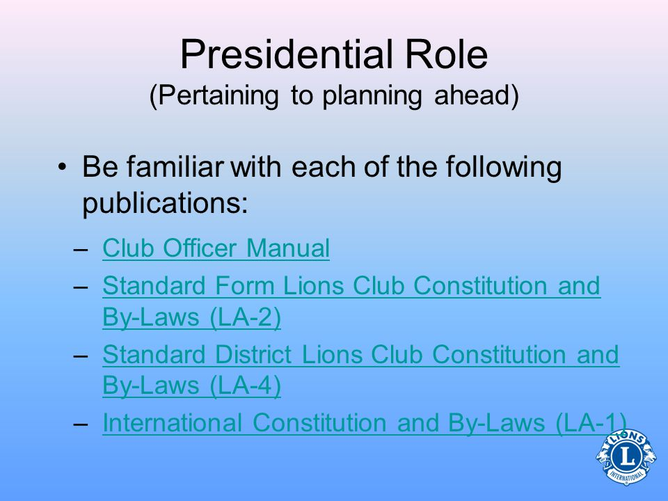 Presidential Role (Pertaining to planning ahead) –Choose committee chairpersons –Meet with the club secretary and treasurer to prepare for the upcoming year –Review the Lions Learning Center –Know what resources are available to be successful as the club president –Review qualifications for the Club President Excellence Award