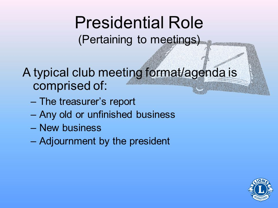 Presidential Role (Pertaining to meetings) A typical club meeting format/agenda is comprised of: –A call to order by the president –An introduction of any guests –A scheduled program (guest speaker, entertainment, etc.) –Approval of previous meetings minutes