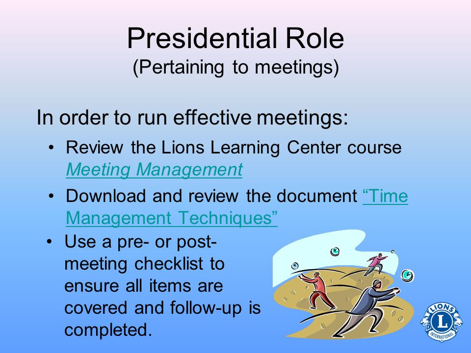 Presidential Role (Pertaining to meetings) –Start and end meetings on time –Ensure meetings run smoothly and productively –Provide a base for executive decisions from the president for the removal or change in order of agenda items based on time, importance and response from members These decisions are necessary in order to run an effective meeting.
