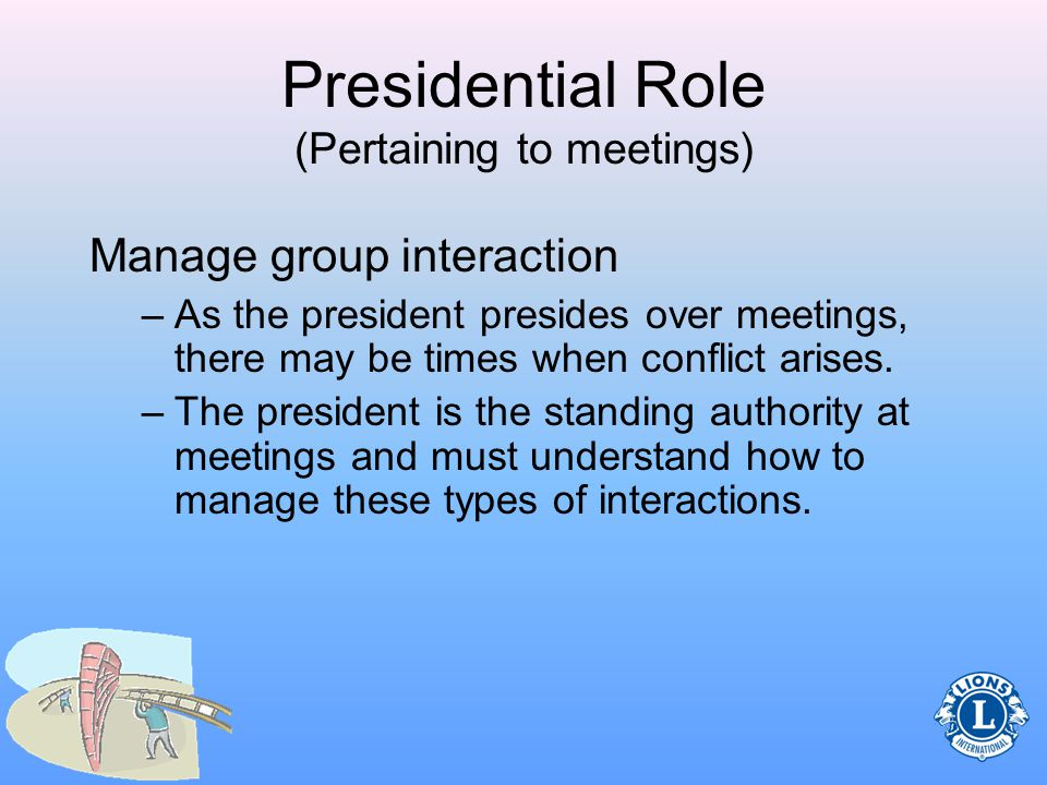 Presidential Role (Pertaining to meetings) Prepare an agenda Follow the agenda at meetings Use parliamentary procedure Manage group interaction