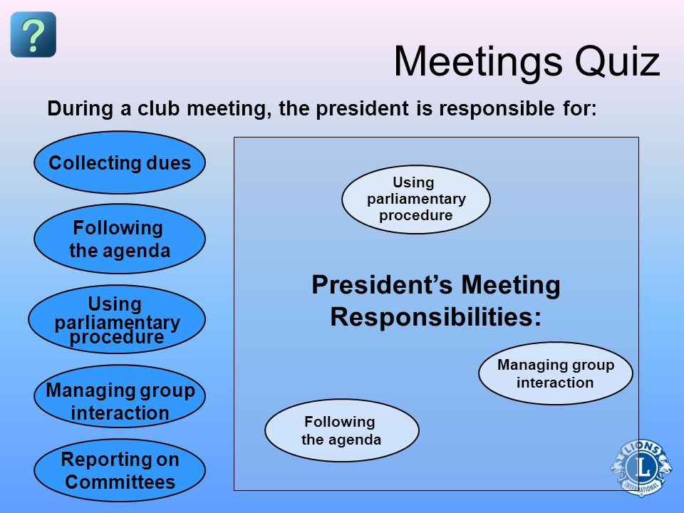 Presidents Meeting Responsibilities: Meetings Quiz Collecting dues Managing group interaction Using parliamentary procedure Following the agenda Reporting on Committees During a club meeting, the president is responsible for: Following the agenda Using parliamentary procedure Managing group interaction
