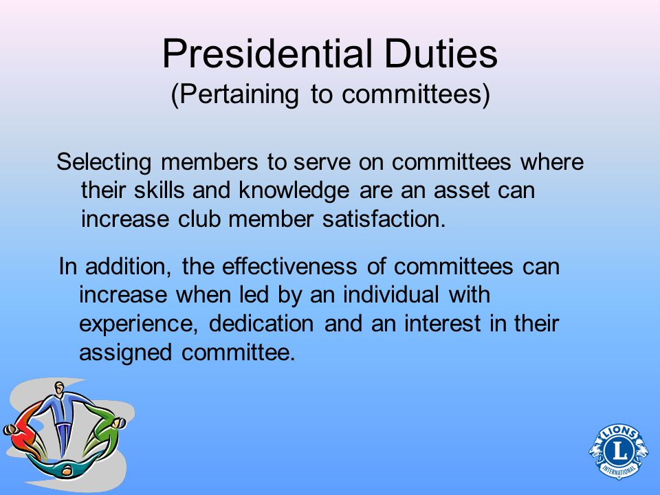 Presidential Duties (Pertaining to committees) Prior to selecting specific members to serve as a chairperson, do some research… –Review the committee list (should be in club records) –Review the members applications for members interests (top left corner of document)members applications –Take the time to complete the Lions Learning Center courses Effective Teams, Valuing Member Diversity and Member MotivationLions Learning CenterEffective TeamsValuing Member Diversity Member Motivation