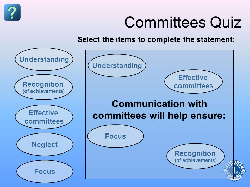 Communication with committees will help ensure: Committees Quiz Understanding Neglect Effective committees Recognition (of achievements) Focus Select the items to complete the statement: Understanding Recognition (of achievements) Effective committees Focus