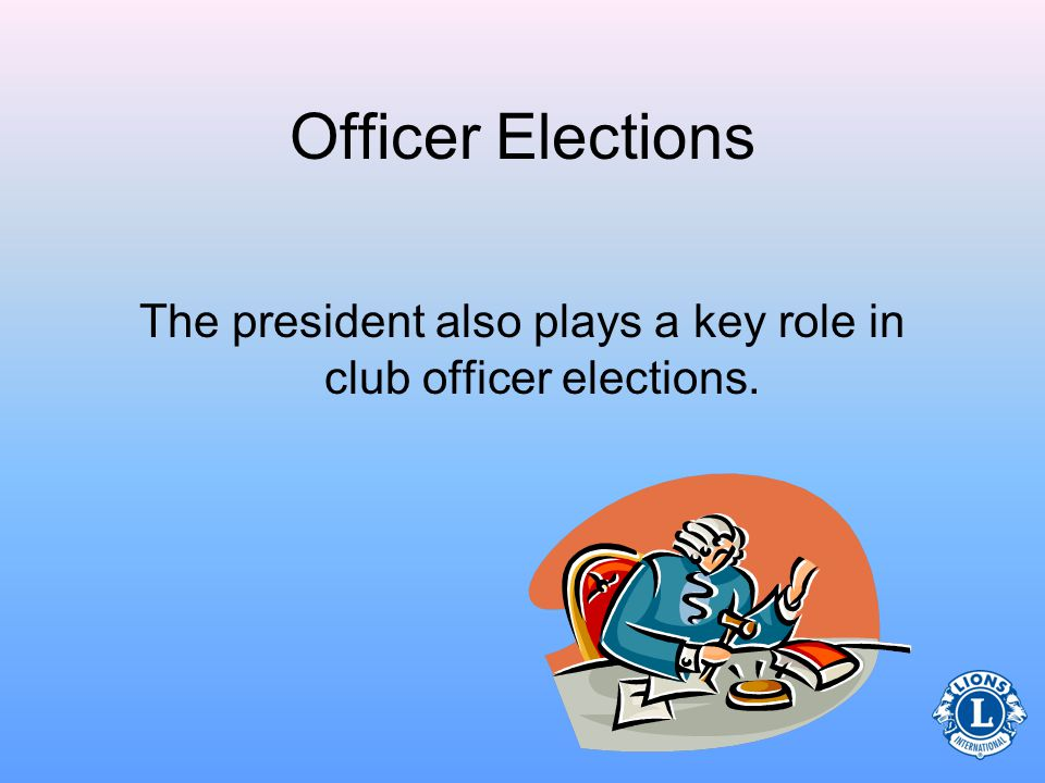 Officer Elections The president also plays a key role in club officer elections.
