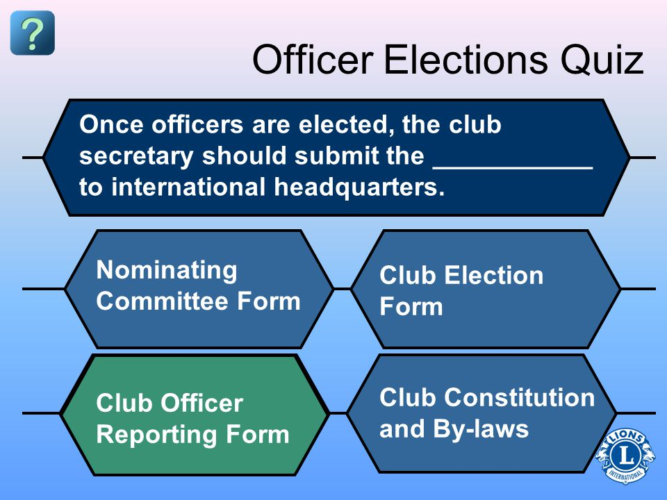 Officer Elections Quiz Once officers are elected, the club secretary should submit the ___________ to international headquarters.