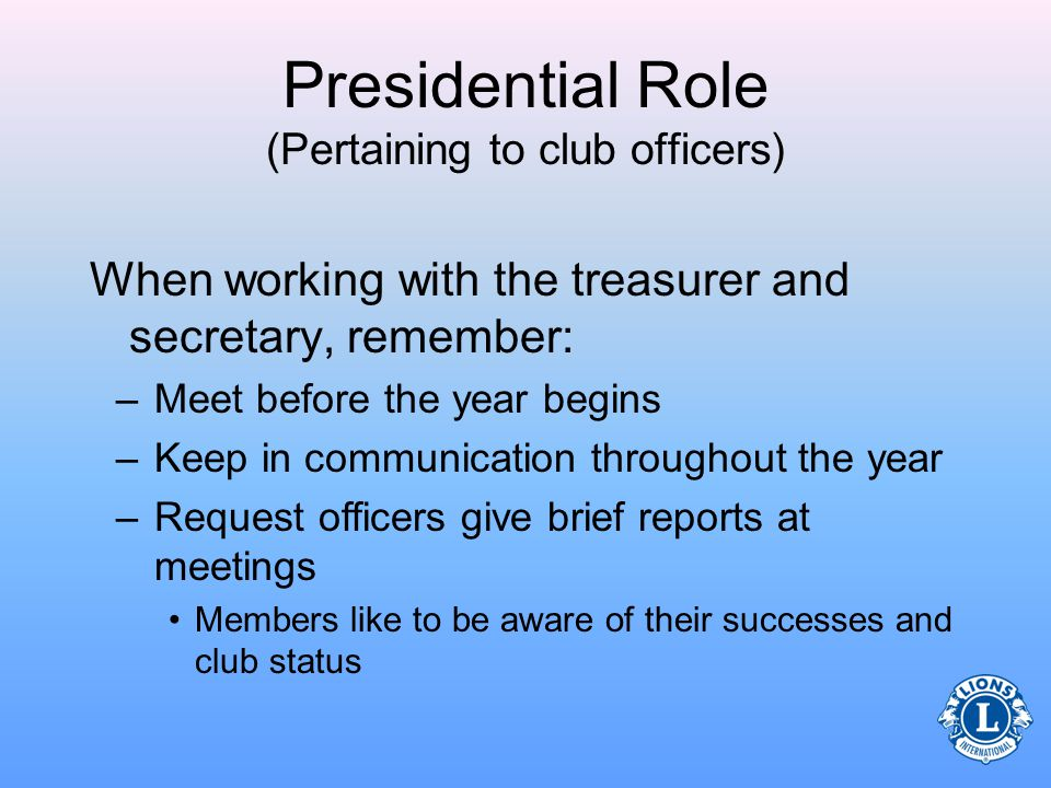 Presidential Role (Pertaining to club officers) When assisting the treasurer to prepare budgets: –Anticipate expenses and income –Prioritize spending needs –Monitor spending throughout the year