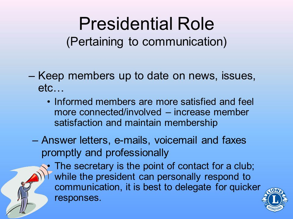 Presidential Role (Pertaining to communication) –Use open communication with members (committees) Be aware of activities and communicate with committees regarding deadlines, expectations and information –Proactively communicate information with adequate time for response Ensure ample time between information distribution and expectation for final follow-up with responses Successful communication requires proactivity and openness.
