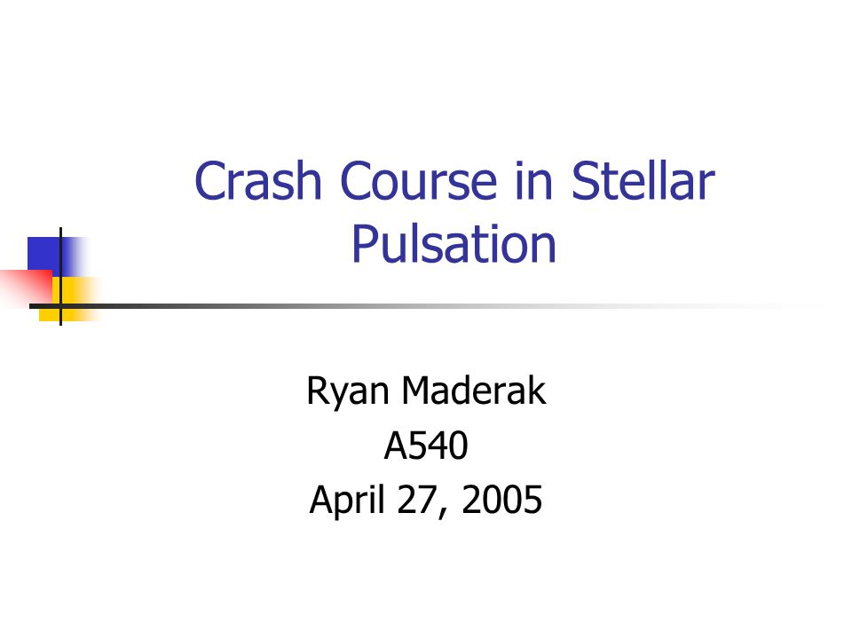 Crash Course in Stellar Pulsation Ryan Maderak A540 April 27, 2005