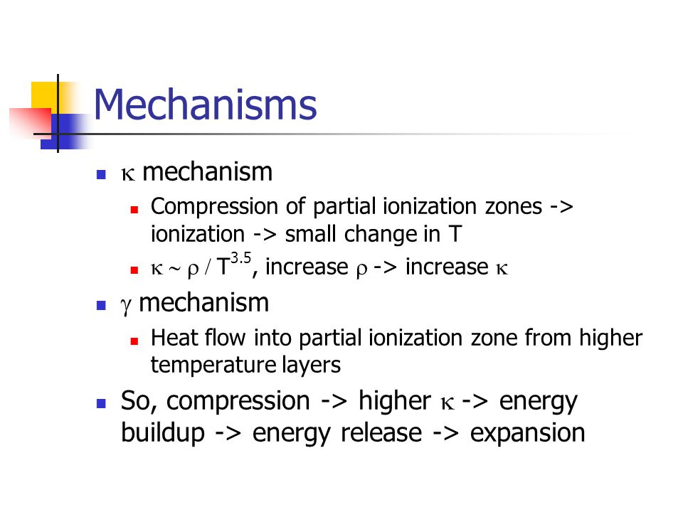 Mechanisms mechanism Compression of partial ionization zones -> ionization -> small change in T T 3.5, increase -> increase mechanism Heat flow into partial ionization zone from higher temperature layers So, compression -> higher -> energy buildup -> energy release -> expansion