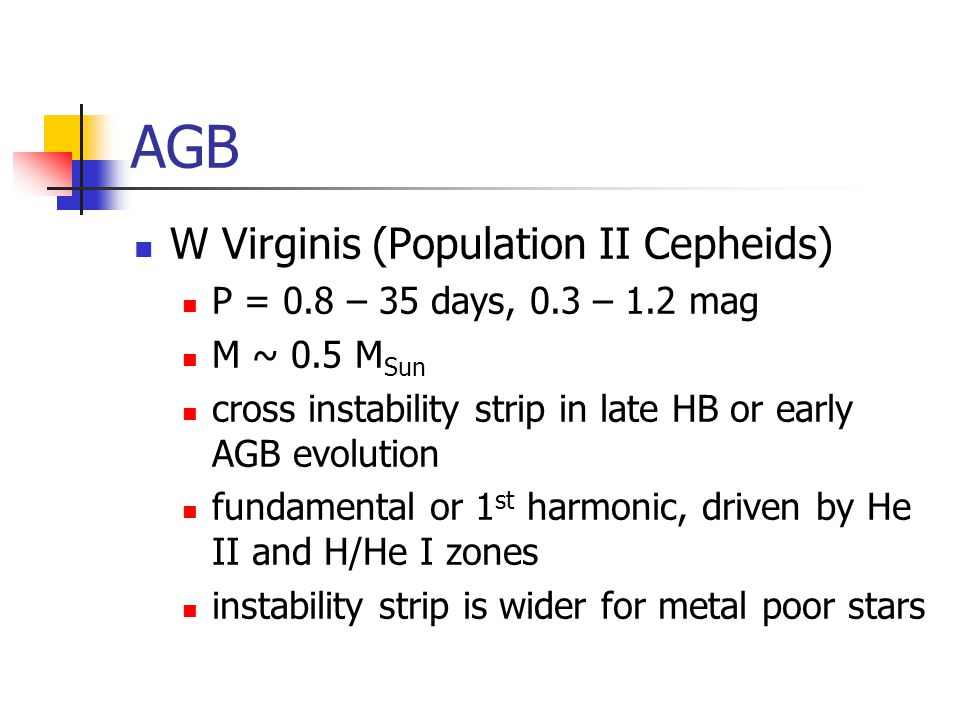 AGB W Virginis (Population II Cepheids) P = 0.8 – 35 days, 0.3 – 1.2 mag M ~ 0.5 M Sun cross instability strip in late HB or early AGB evolution fundamental or 1 st harmonic, driven by He II and H/He I zones instability strip is wider for metal poor stars