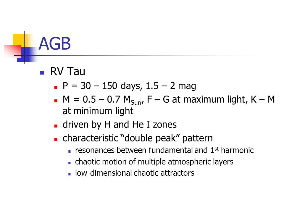AGB RV Tau P = 30 – 150 days, 1.5 – 2 mag M = 0.5 – 0.7 M Sun, F – G at maximum light, K – M at minimum light driven by H and He I zones characteristic double peak pattern resonances between fundamental and 1 st harmonic chaotic motion of multiple atmospheric layers low-dimensional chaotic attractors