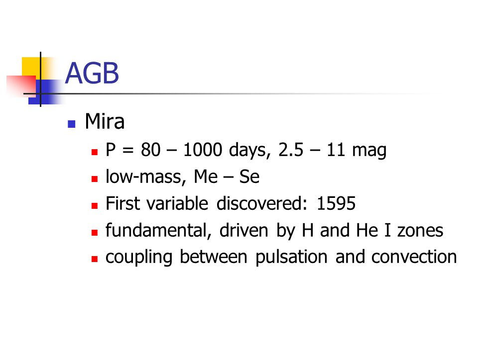 AGB Mira P = 80 – 1000 days, 2.5 – 11 mag low-mass, Me – Se First variable discovered: 1595 fundamental, driven by H and He I zones coupling between pulsation and convection