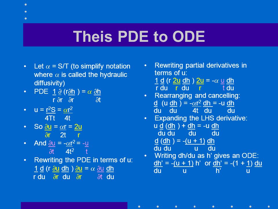 Theis PDE to ODE Let = S/T (to simplify notation where is called the hydraulic diffusivity) PDE 1 (r h ) = h r r r t u = r 2 S = r 2 4Tt 4t So u = r =