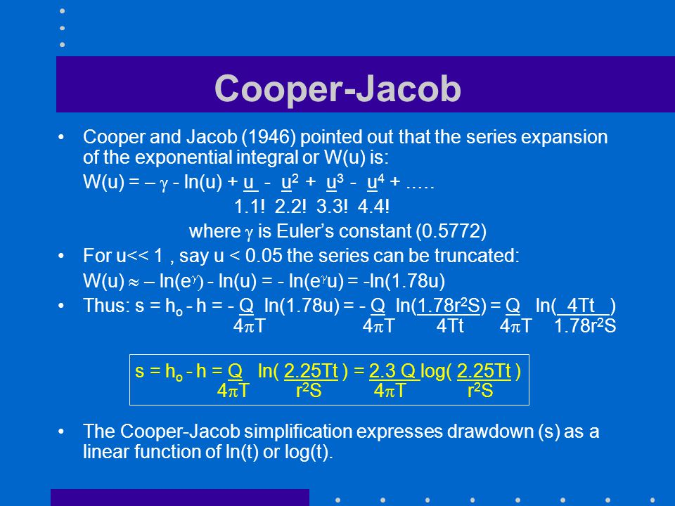 Cooper-Jacob Cooper and Jacob (1946) pointed out that the series expansion of the exponential integral or W(u) is: W(u) = – - ln(u) + u - u 2 + u 3 -
