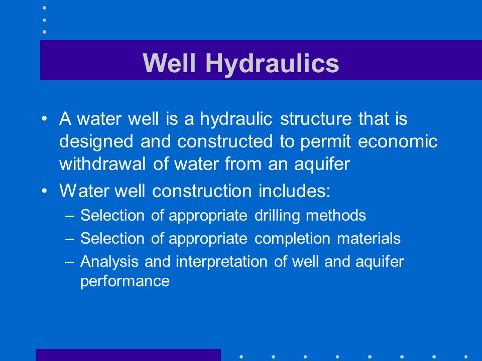 Well Hydraulics A water well is a hydraulic structure that is designed and constructed to permit economic withdrawal of water from an aquifer Water we