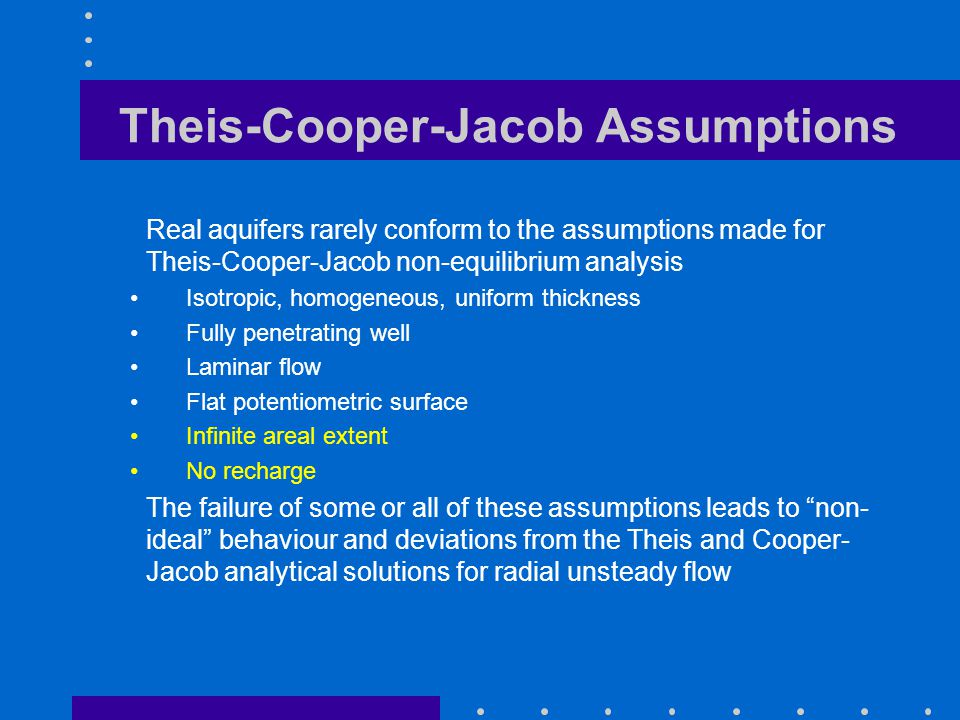 Theis-Cooper-Jacob Assumptions Real aquifers rarely conform to the assumptions made for Theis-Cooper-Jacob non-equilibrium analysis Isotropic, homogen