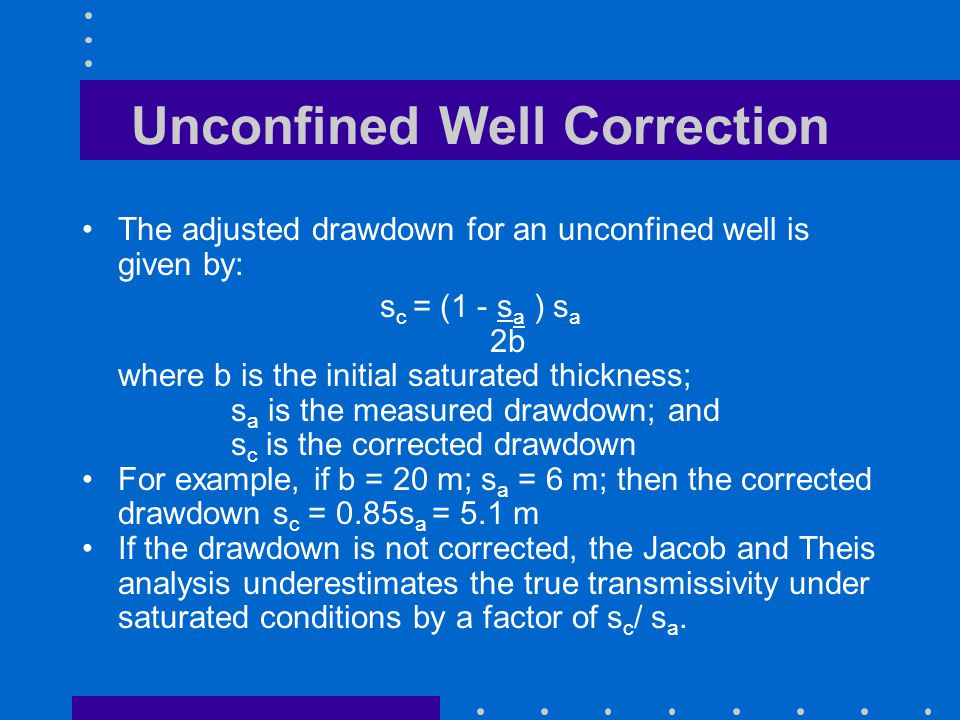 Unconfined Well Correction The adjusted drawdown for an unconfined well is given by: s c = (1 - s a ) s a 2b where b is the initial saturated thicknes