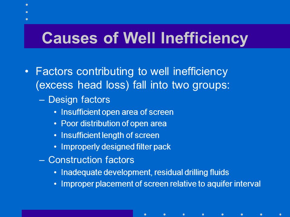 Causes of Well Inefficiency Factors contributing to well inefficiency (excess head loss) fall into two groups: –Design factors Insufficient open area