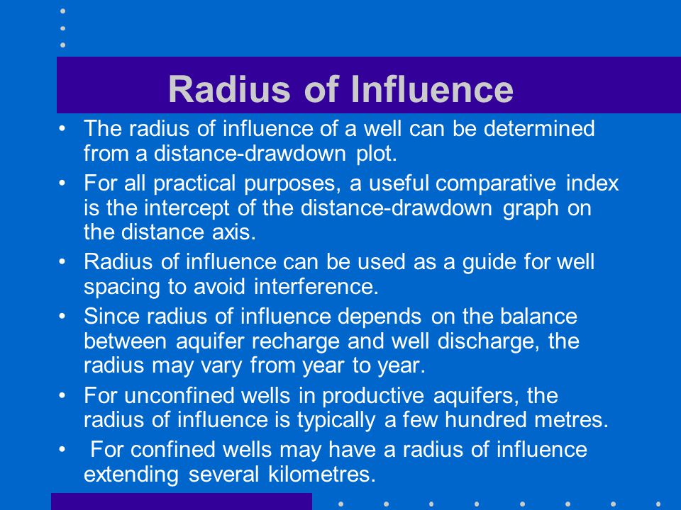 Radius of Influence The radius of influence of a well can be determined from a distance-drawdown plot. For all practical purposes, a useful comparativ