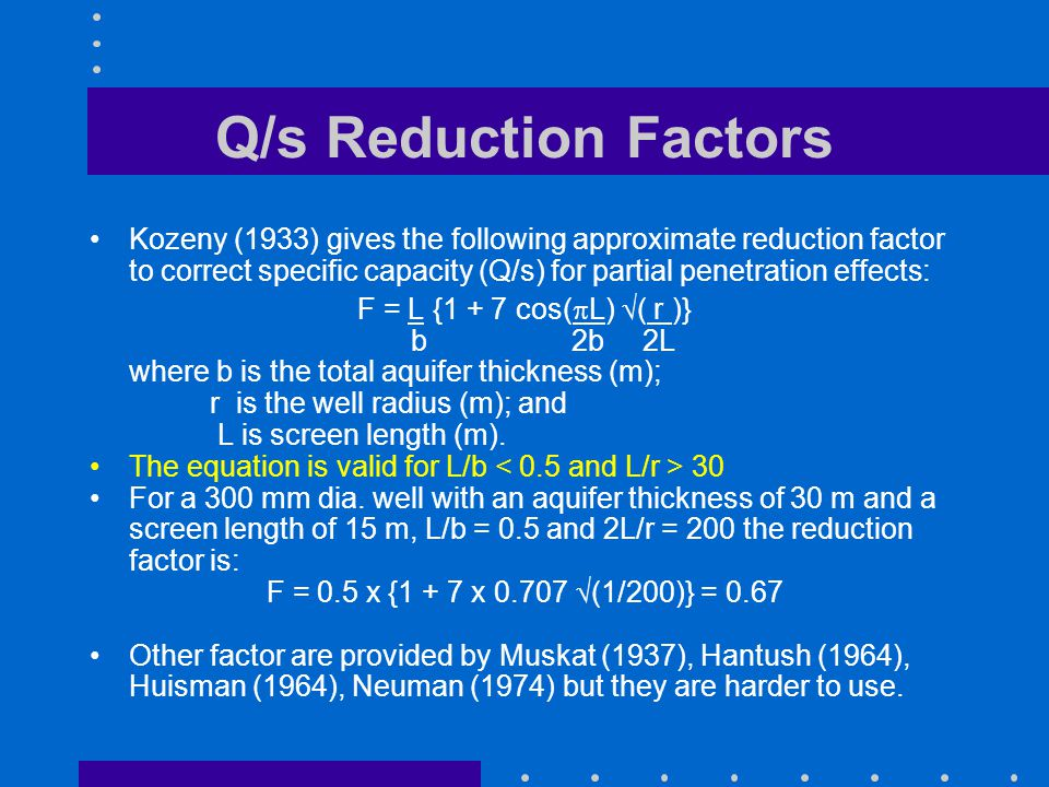 Q/s Reduction Factors Kozeny (1933) gives the following approximate reduction factor to correct specific capacity (Q/s) for partial penetration effect
