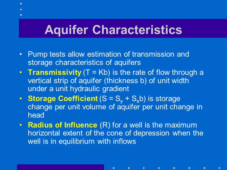 Aquifer Characteristics Pump tests allow estimation of transmission and storage characteristics of aquifers Transmissivity (T = Kb) is the rate of flo