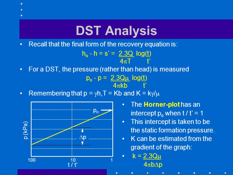 DST Analysis Recall that the final form of the recovery equation is: h o - h = s = 2.3Q log(t) 4 T t For a DST, the pressure (rather than head) is mea
