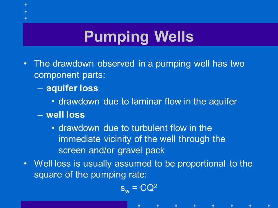 Pumping Wells The drawdown observed in a pumping well has two component parts: –aquifer loss drawdown due to laminar flow in the aquifer –well loss dr