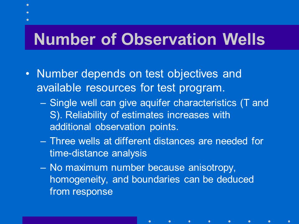 Number of Observation Wells Number depends on test objectives and available resources for test program. –Single well can give aquifer characteristics