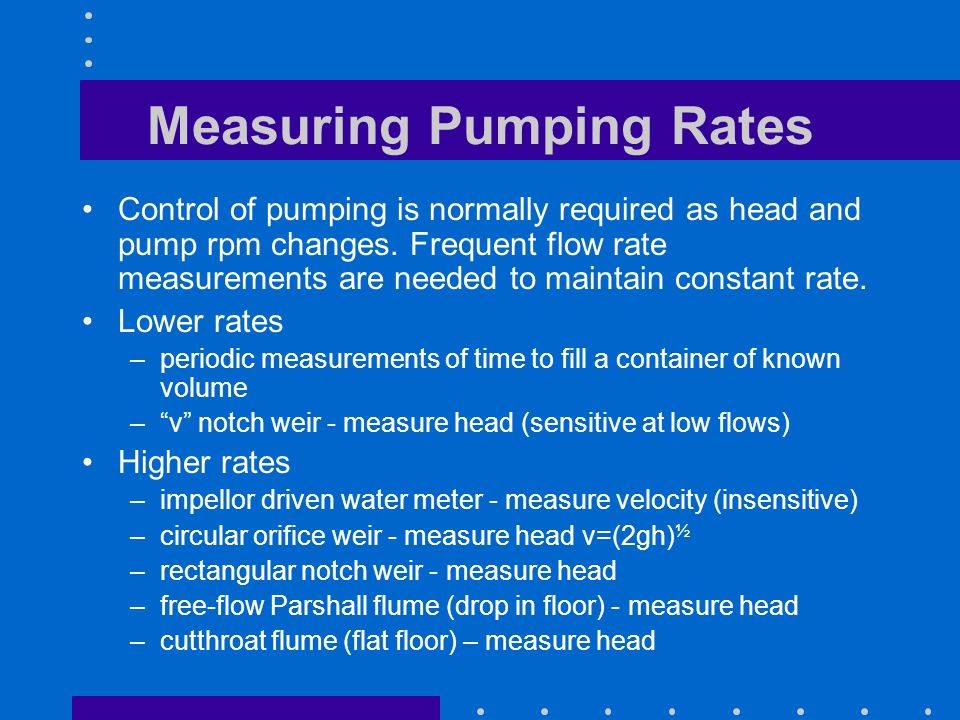 Measuring Pumping Rates Control of pumping is normally required as head and pump rpm changes. Frequent flow rate measurements are needed to maintain c