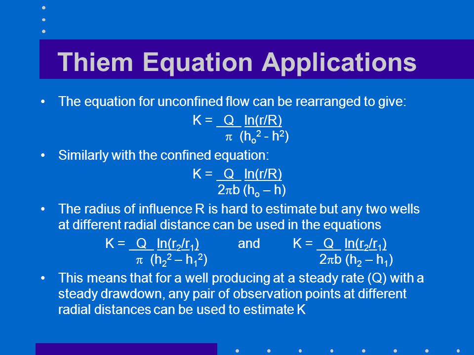 Thiem Equation Applications The equation for unconfined flow can be rearranged to give: K = Q ln(r/R) (h o 2 - h 2 ) Similarly with the confined equat