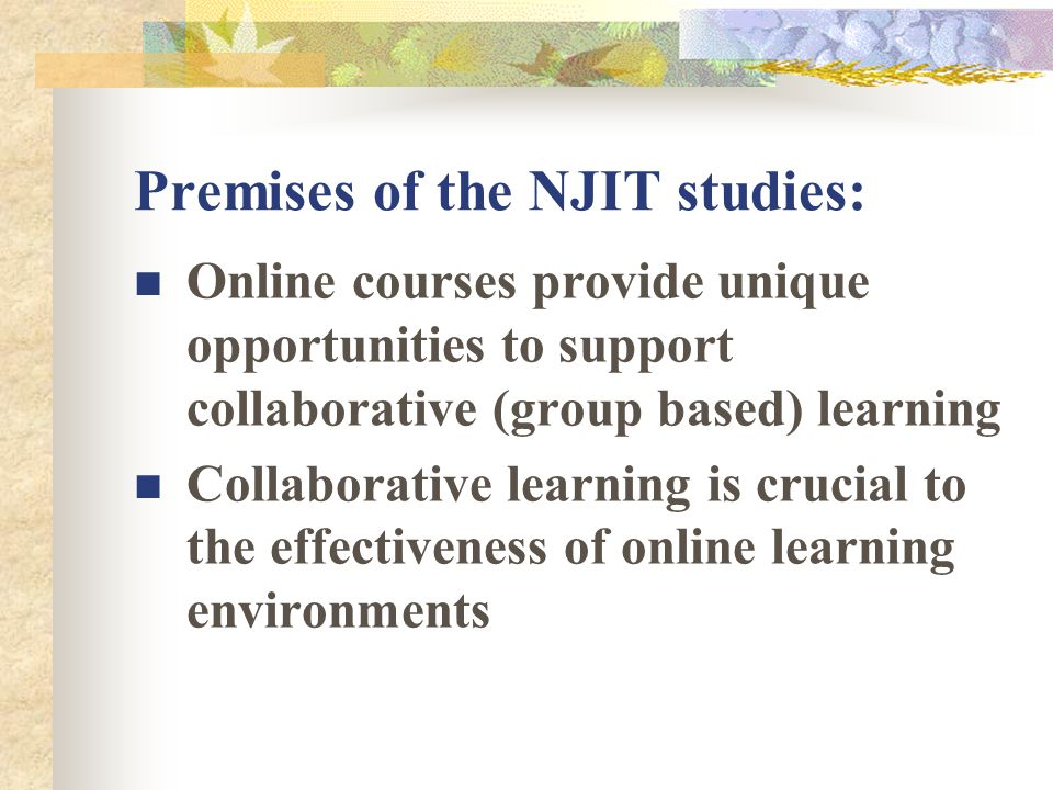 Premises of the NJIT studies: Online courses provide unique opportunities to support collaborative (group based) learning Collaborative learning is crucial to the effectiveness of online learning environments
