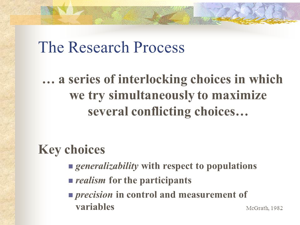 The Research Process … a series of interlocking choices in which we try simultaneously to maximize several conflicting choices… Key choices generalizability with respect to populations realism for the participants precision in control and measurement of variables McGrath, 1982