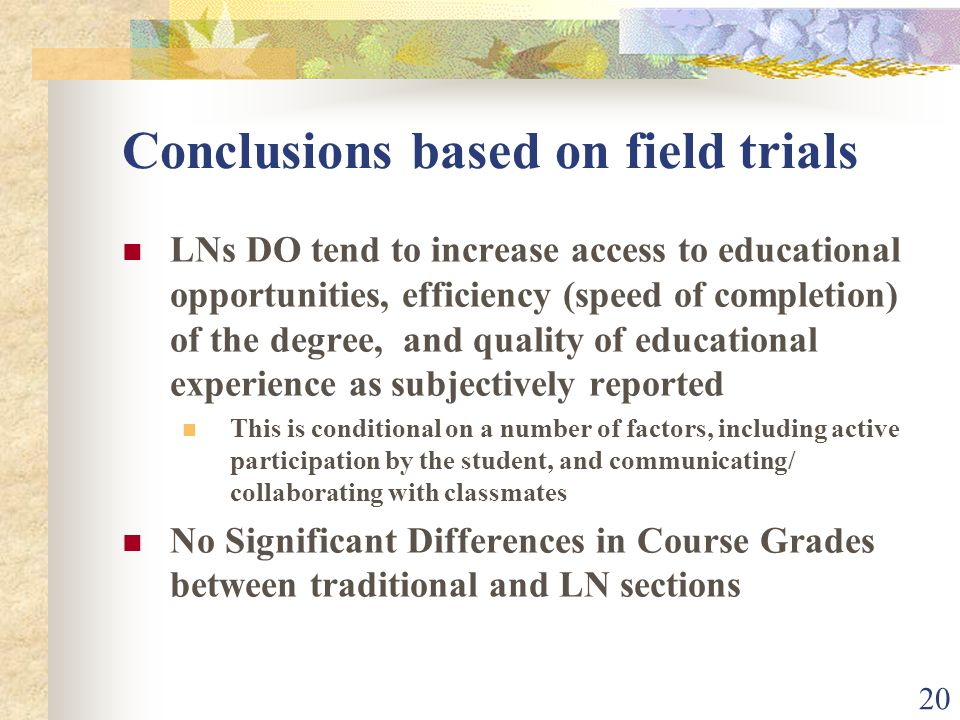 20 Conclusions based on field trials LNs DO tend to increase access to educational opportunities, efficiency (speed of completion) of the degree, and quality of educational experience as subjectively reported This is conditional on a number of factors, including active participation by the student, and communicating/ collaborating with classmates No Significant Differences in Course Grades between traditional and LN sections