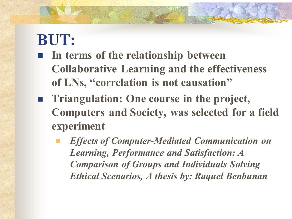 BUT: In terms of the relationship between Collaborative Learning and the effectiveness of LNs, correlation is not causation Triangulation: One course in the project, Computers and Society, was selected for a field experiment Effects of Computer-Mediated Communication on Learning, Performance and Satisfaction: A Comparison of Groups and Individuals Solving Ethical Scenarios, A thesis by: Raquel Benbunan